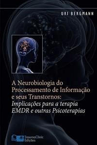 Baixar A Neurobiologia do Processamento de Informação e seus Transtornos: Implicações para a Terapia EMDR e outras Psicoterapias pdf, epub, eBook