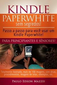 Baixar Kindle Paperwhite sem Segredos: Passo a passo para você usar um Kindle Paperwhite! Para Principiantes e Sêniores! pdf, epub, eBook
