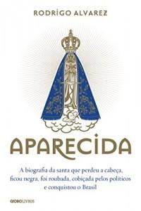 Baixar Aparecida: A biografia da santa que perdeu a cabeça, ficou negra, foi roubada, cobiçada pelos políticos e conquistou o Brasil pdf, epub, eBook