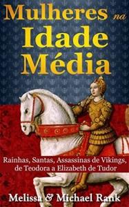 Baixar Mulheres na Idade Média: Rainhas, Santas, Assassinas de Vikings, de Teodora a Elizabeth de Tudor pdf, epub, eBook