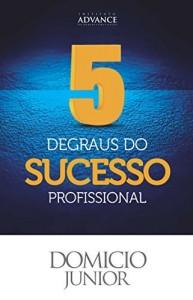 Baixar 5 Degraus do Sucesso Profissional: Aquilo que as pessoas de sucesso sabem mas não contam pra ninguém (Academia da Sucesso Livro 1) pdf, epub, ebook