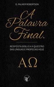 Baixar A Palavra Final: Resposta bíblica à questão das línguas e profecias hoje pdf, epub, eBook
