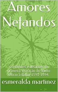 Baixar Amores Nefandos: Confissões e delações na primeira visitação do Santo Oficio à Bahia 1591-1594. pdf, epub, eBook