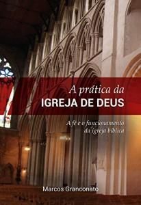Baixar A Prática da Igreja de Deus: A fé e o funcionamento da igreja bíblica pdf, epub, eBook