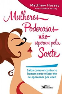 Baixar Mulheres poderosas não esperam pela sorte: Saiba como encontrar o homem certo e fazer ele se apaixonar por você pdf, epub, eBook