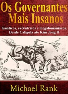 Baixar Os governantes mais insanos: lunáticos, excêntricos e megalomaníacos. Desde Calígula até Kim Jong II pdf, epub, eBook
