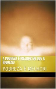Baixar A POBREZA É MELHOR DO QUE A RIQUEZA!: POBREZA É MELHOR! pdf, epub, eBook