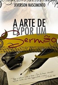 Baixar A ARTE DE EXPOR UM SERMÃO: TÉCNICAS DE ORATÓRIA E HOMILÉTICA PARA UMA EXPOSIÇÃO BÍBLICA pdf, epub, eBook