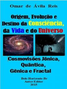 Baixar Origem, Evolução e Destino da Consciência,da Vida e do Universo: Cosmovisões jônica, quântica, gênica e fractal pdf, epub, eBook