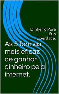 Baixar As 5 formas mais eficaz de ganhar dinheiro pela internet.: Dinheiro Para Sua Liberdade. pdf, epub, eBook
