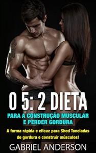 Baixar O 5: 2 Dieta para a construção muscular e perder gordura: A forma rápida e eficaz para Shed Toneladas de gordura e construir músculos! pdf, epub, ebook
