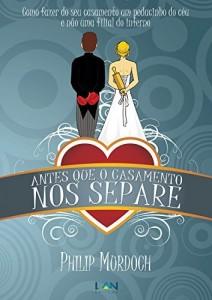 Baixar Antes Que o Casamento Nos Separe: Como fazer do seu casamento um pedacinho do céu, e não uma filial do inferno pdf, epub, ebook