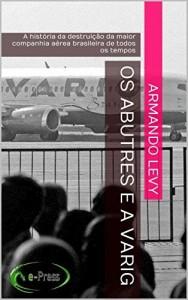Baixar Os abutres e a VARIG: A história da destruição da maior companhia aérea brasileira de todos os tempos pdf, epub, eBook