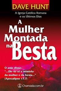 Baixar A Mulher Montada na Besta – Volume Único: A Igreja Católica Romana e os Últimos Dias pdf, epub, eBook