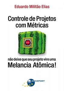 Baixar Controle de Projetos com Métricas: não deixe que seu projeto vire uma Melancia Atômica! pdf, epub, eBook