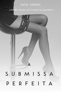 Baixar A Submissa Perfeita – Coleção Wicked Ceo E Orgia No Escritório pdf, epub, eBook