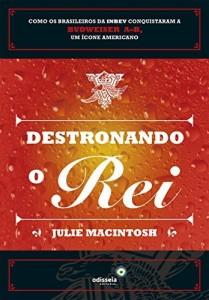 Baixar Destronando o rei: como os brasileiros da INBEV conquistaram a Budweiser A-B, um ícone americano pdf, epub, eBook