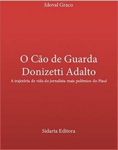 Baixar O Cão de Guarda Donizetti Adalto: A trajetória de vida do jornalista mais polêmico da história do Piauí pdf, epub, ebook