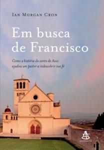 Baixar Em busca  de Francisco: Como a história do santo de Assis ajudouum pastor a redescobrir sua fé pdf, epub, ebook