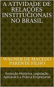 Baixar A Atividade de Relações Institucionais no Brasil: Evolução Histórica, Legislação Aplicável e a Prática Empresarial pdf, epub, ebook