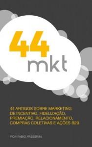 Baixar 44 MKT: 44 artigos sobre marketing de incentivo, fidelização, premiação, relacionamento, compras coletivas e ações B2B. pdf, epub, eBook