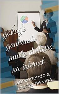 Baixar gokage ganhando muito dinheiro na internet: aprendendo a mudar de vida na internet (referidos gratis neobux,clixsence Livro 5) pdf, epub, ebook