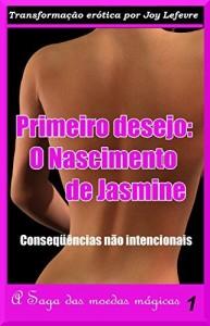 Baixar PRIMEIRO DESEJO: O NASCIMENTO DE JASMINE: Conseqüências não intencionais (A Saga das moedas mágicas Livro 1) pdf, epub, eBook