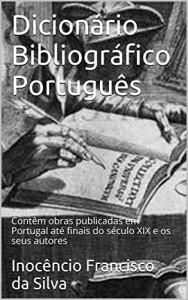 Baixar Dicionário Bibliográfico Português, Annotated: Obras publicadas em Portugal até o final do século XIX pdf, epub, eBook