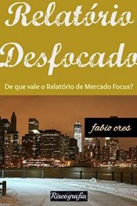 Baixar Relatório Desfocado: De que vale o Relatório de Mercado Focus? pdf, epub, ebook