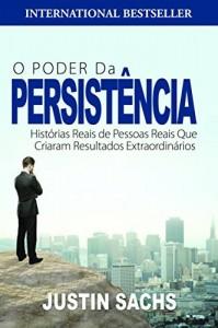 Baixar O Poder Da Persistência:  Histórias Reais De Pessoas Reais Que Criaram Resultados Extraordinários pdf, epub, eBook
