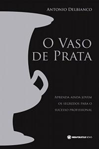 Baixar O VASO DE PRATA: APRENDA AINDA JOVEM OS SEGREDOS PARA O SUCESSO PROFISSIONAL pdf, epub, eBook