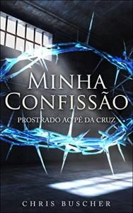 Baixar Minha Confissão: Prostrado ao pé da Cruz pdf, epub, eBook