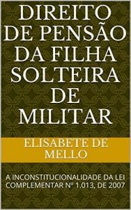 Baixar Direito de Pensão da Filha Solteira de Militar: A INCONSTITUCIONALIDADE  DA LEI COMPLEMENTAR Nº 1.013, DE 2007 pdf, epub, ebook