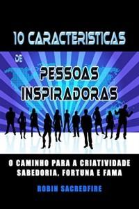 Baixar 10 Características de Pessoas Inspiradoras: O Caminho para a Criatividade, Sabedoria, Fortuna e Fama pdf, epub, ebook