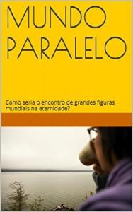 Baixar Mundo Paralelo: Como seria o encontro de grandes figuras mundiais na eternidade? pdf, epub, eBook
