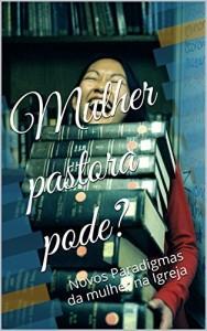 Baixar Mulher, pastora pode?: Novos Paradigmas da mulher na Igreja pdf, epub, eBook