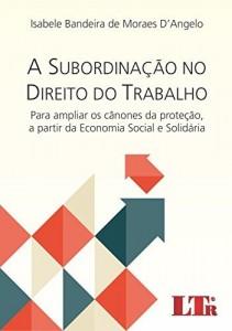 Baixar A Subordinação no Direito do Trabalho para ampliar os Cânones da Proteção, a partir da Economia Social e Solidária pdf, epub, ebook