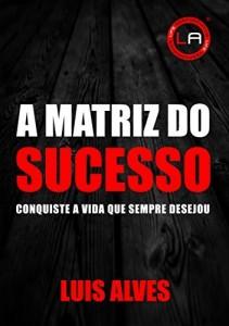 Baixar A MATRIZ DO SUCESSO: Conquiste A Vida Que Sempre Desejou pdf, epub, eBook