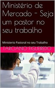 Baixar Ministério de Mercado – Seja um pastor no seu trabalho: Ministerio Pastoral no seu Trabalho pdf, epub, eBook