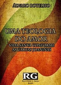 Baixar Uma Teologia do Amor:: Vida Santa Conforme as Epístolas Joaninas pdf, epub, eBook