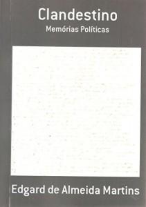 Baixar CLANDESTINO: MEMÓRIAS POLÍTICAS DE EDGARD DE ALMEIDA MARTINS (CLANDESTINO MEMÓRIAS POLÍTICAS DE EDGARD DE ALMEIDA MARTINS Livro 1) pdf, epub, ebook