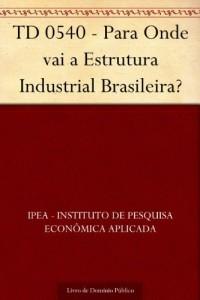 Baixar TD 0540 – Para Onde vai a Estrutura Industrial Brasileira? pdf, epub, eBook