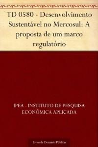 Baixar TD 0580 – Desenvolvimento Sustentável no Mercosul: A proposta de um marco regulatório pdf, epub, eBook