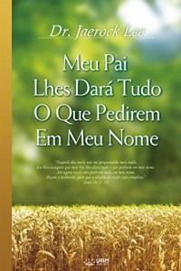 Baixar Meu Pai Lhes Dará Tudo O Que Pedirem Em Meu Nome (My Father Will Give to You in My Name) pdf, epub, eBook