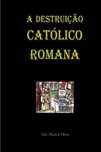 Baixar A Destruição Católico Romana pdf, epub, eBook