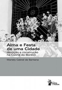 Baixar Alma e festa de uma cidade: devoção e construção na Colina do Bonfim pdf, epub, eBook