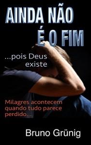 Baixar Ainda não é o fim (pois Deus existe): Milagres acontecem quando tudo parece perdido pdf, epub, eBook