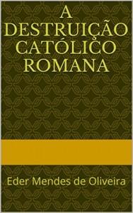 Baixar A Destruição Católico Romana: Eder Mendes de Oliveira pdf, epub, eBook