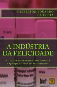 Baixar A INDÚSTRIA DA FELICIDADE: A TRISTEZA SISTEMATIZADA COMO DOENÇA & A APOLOGIA DO VÍCIO EM ANTIDEPRESSIVOS pdf, epub, eBook