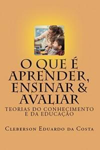 Baixar O QUE É APRENDER, ENSINAR & AVALIAR: TEORIAS DO CONHECIMENTO E DA EDUCAÇÃO pdf, epub, ebook